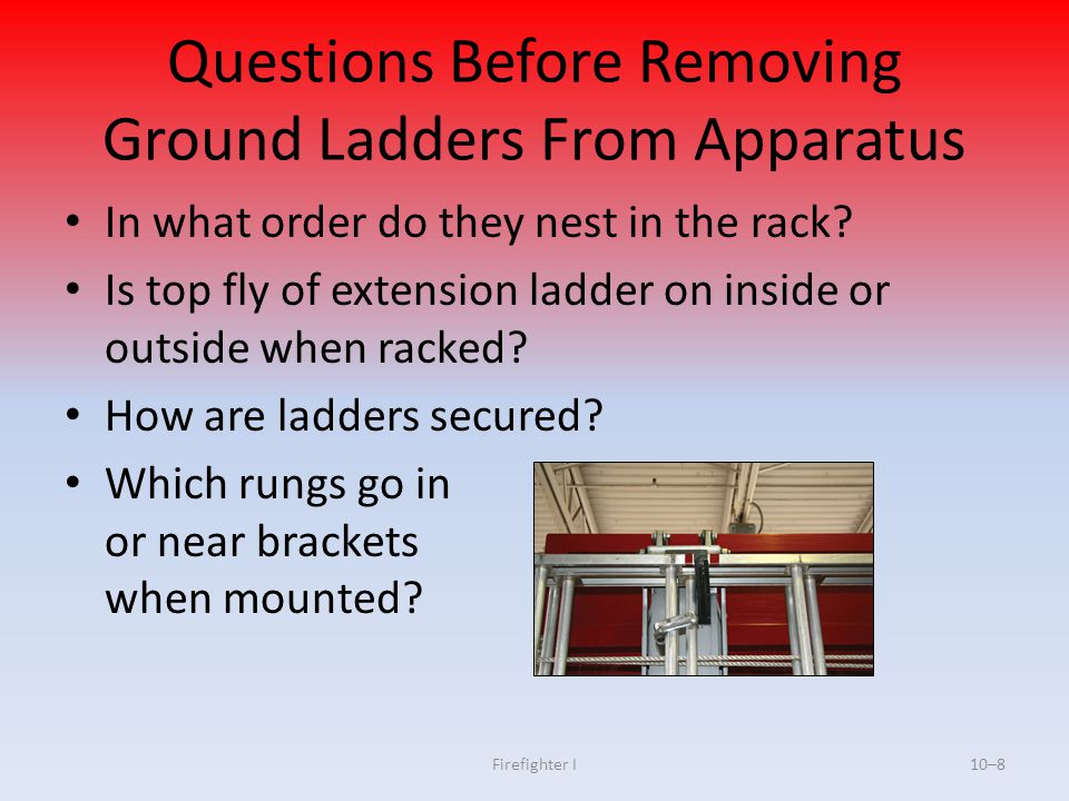 Firefighter I10–8 Questions Before Removing Ground Ladders From Apparatus In what order do they nest in the rack? Is top fly of extension ladder on in