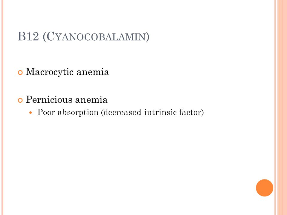B12 (C YANOCOBALAMIN ) Macrocytic anemia Pernicious anemia Poor absorption (decreased intrinsic factor)
