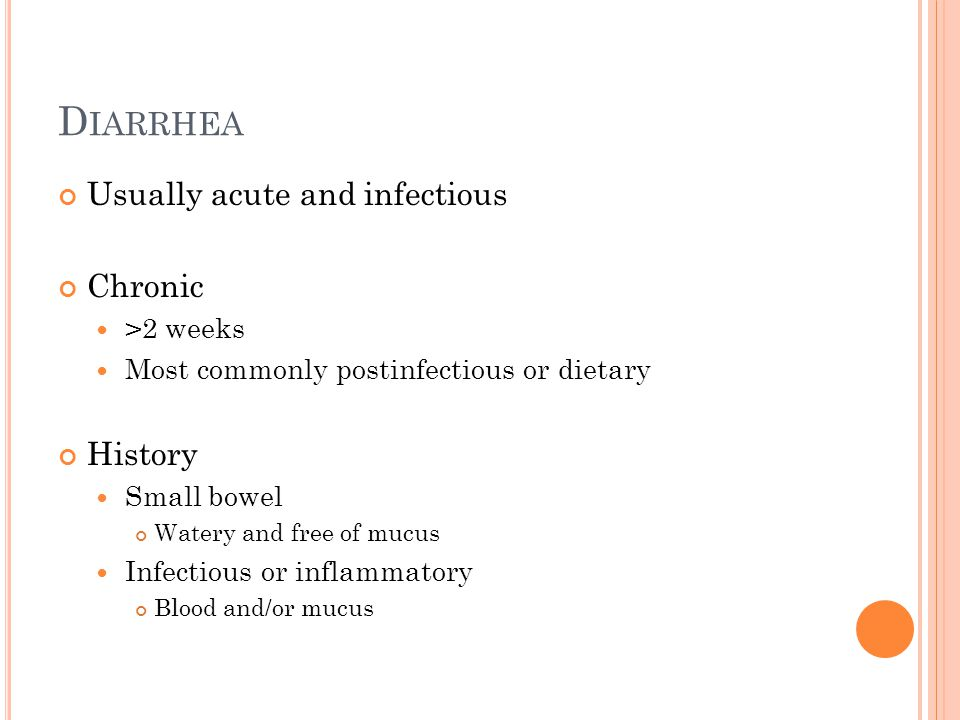 D IARRHEA Usually acute and infectious Chronic >2 weeks Most commonly postinfectious or dietary History Small bowel Watery and free of mucus Infectious or inflammatory Blood and/or mucus