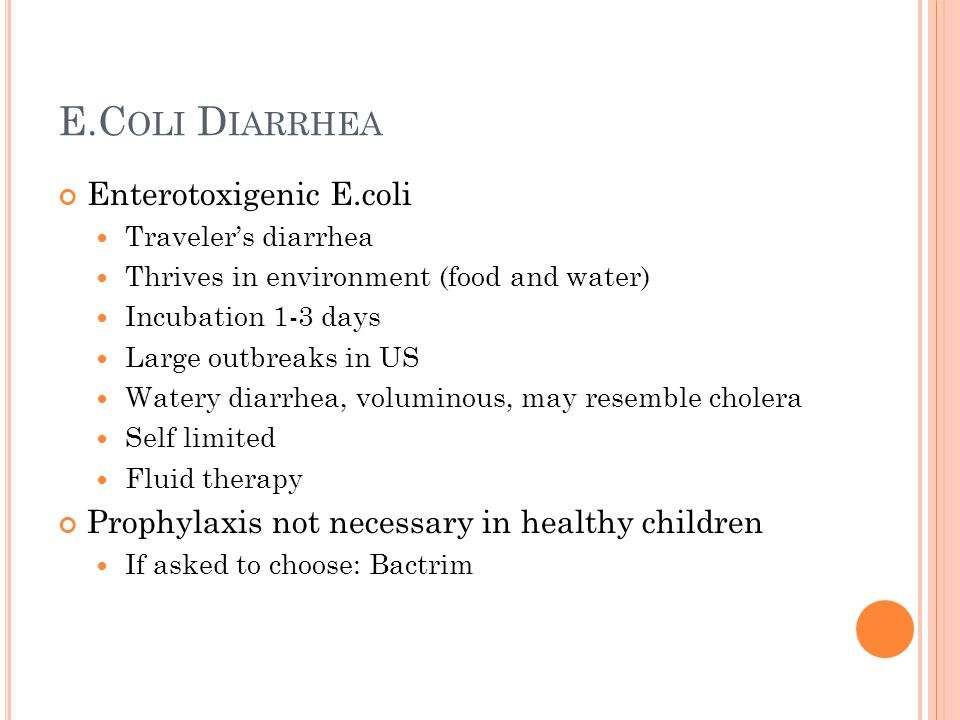 E.C OLI D IARRHEA Enterotoxigenic E.coli Traveler's diarrhea Thrives in environment (food and water) Incubation 1-3 days Large outbreaks in US Watery diarrhea, voluminous, may resemble cholera Self limited Fluid therapy Prophylaxis not necessary in healthy children If asked to choose: Bactrim