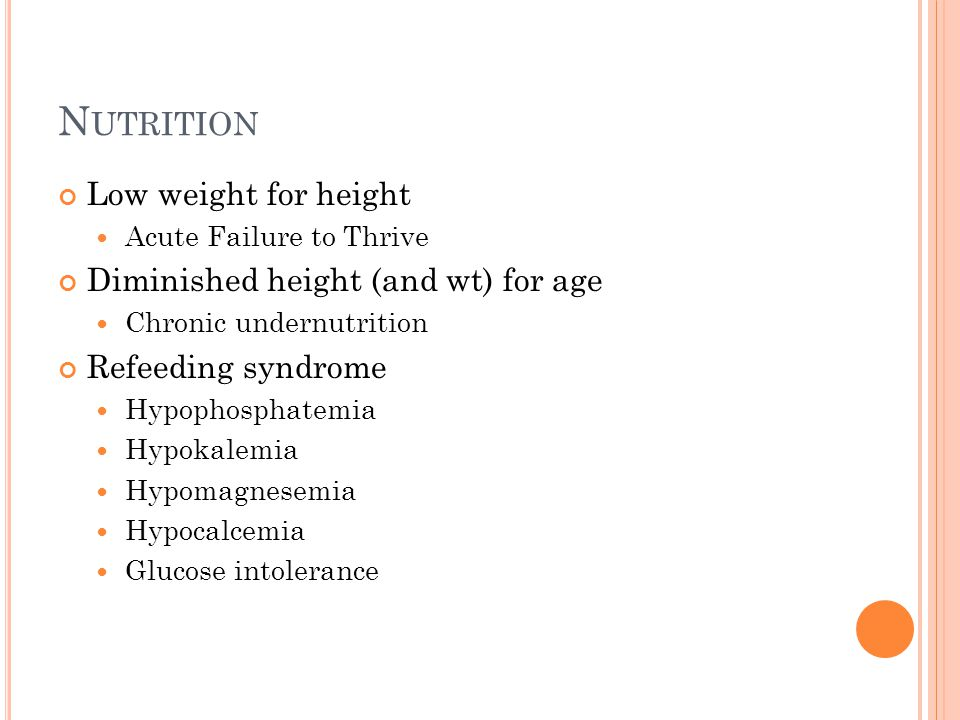 N UTRITION Low weight for height Acute Failure to Thrive Diminished height (and wt) for age Chronic undernutrition Refeeding syndrome Hypophosphatemia Hypokalemia Hypomagnesemia Hypocalcemia Glucose intolerance