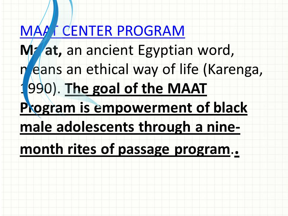 MAAT CENTER PROGRAM Ma'at, an ancient Egyptian word, means an ethical way of life (Karenga, 1990). The goal of the MAAT Program is empowerment of blac