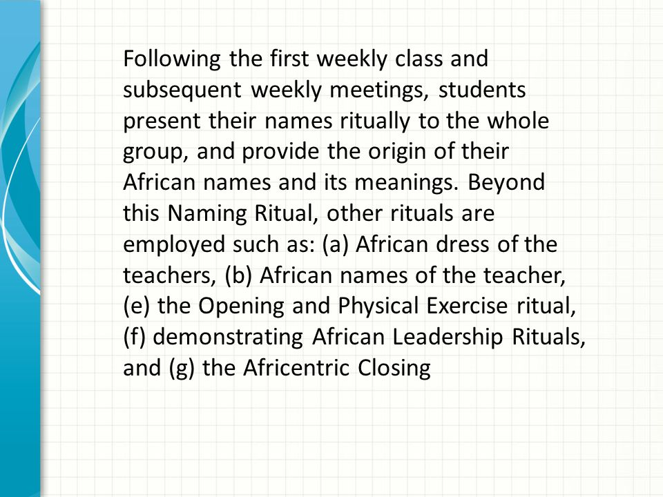 Following the first weekly class and subsequent weekly meetings, students present their names ritually to the whole group, and provide the origin of t
