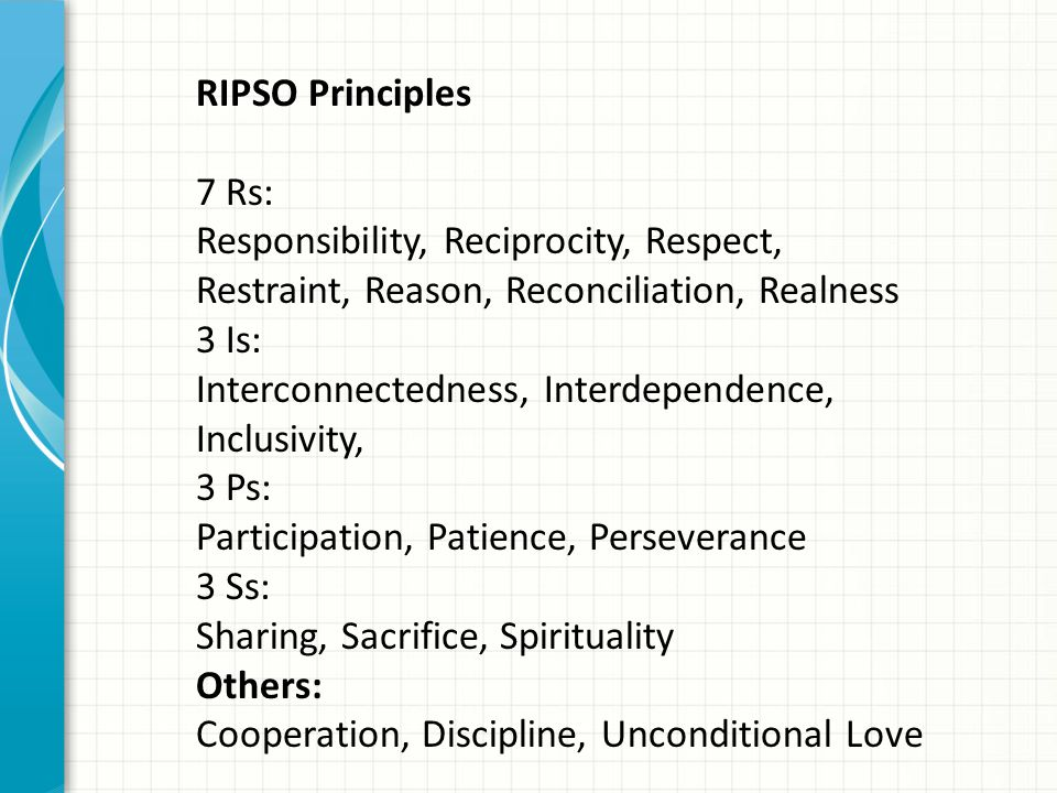 RIPSO Principles 7 Rs: Responsibility, Reciprocity, Respect, Restraint, Reason, Reconciliation, Realness 3 Is: Interconnectedness, Interdependence, In