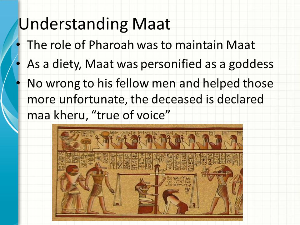 Understanding Maat The role of Pharoah was to maintain Maat As a diety, Maat was personified as a goddess No wrong to his fellow men and helped those