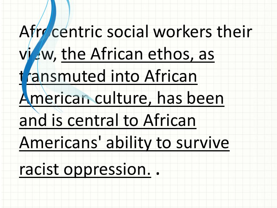 Afrocentric social workers their view, the African ethos, as transmuted into African American culture, has been and is central to African Americans' a