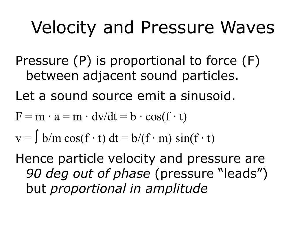 Velocity and Pressure Waves Pressure (P) is proportional to force (F) between adjacent sound particles. Let a sound source emit a sinusoid. F = m ∙ a