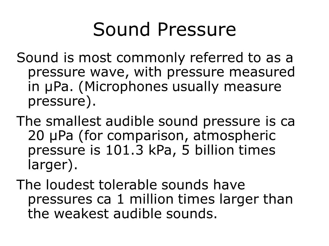 Sound Pressure Sound is most commonly referred to as a pressure wave, with pressure measured in μPa. (Microphones usually measure pressure). The small