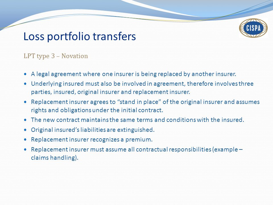 Loss portfolio transfers LPT type 3 – Novation A legal agreement where one insurer is being replaced by another insurer.