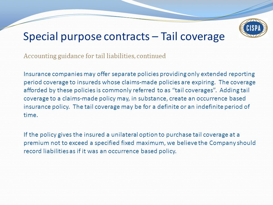 Special purpose contracts – Tail coverage Accounting guidance for tail liabilities, continued Insurance companies may offer separate policies providing only extended reporting period coverage to insureds whose claims-made policies are expiring.