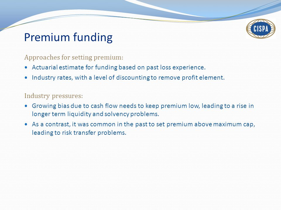 Premium funding Approaches for setting premium: Actuarial estimate for funding based on past loss experience.