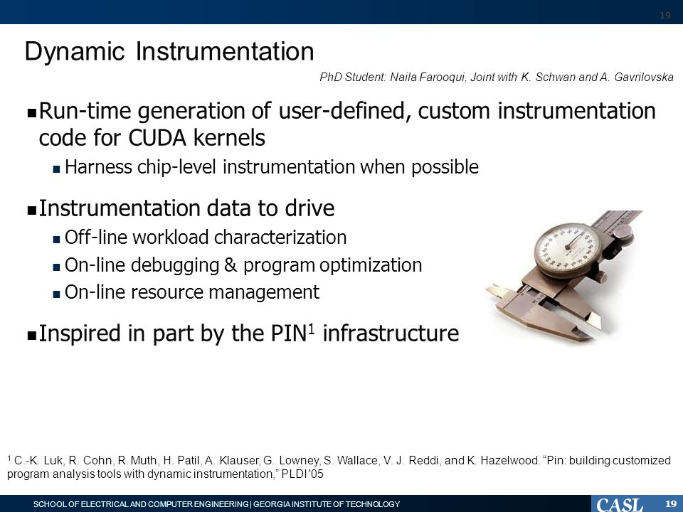 SCHOOL OF ELECTRICAL AND COMPUTER ENGINEERING | GEORGIA INSTITUTE OF TECHNOLOGY Dynamic Instrumentation Run-time generation of user-defined, custom instrumentation code for CUDA kernels Harness chip-level instrumentation when possible Instrumentation data to drive Off-line workload characterization On-line debugging & program optimization On-line resource management Inspired in part by the PIN 1 infrastructure 19 1 C.-K.