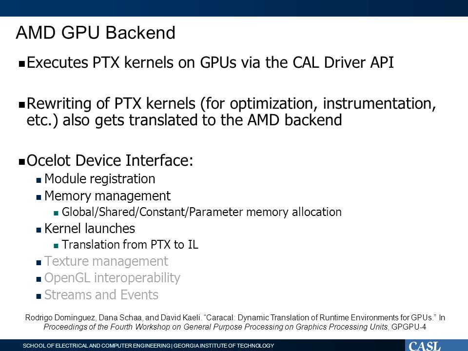 SCHOOL OF ELECTRICAL AND COMPUTER ENGINEERING | GEORGIA INSTITUTE OF TECHNOLOGY AMD GPU Backend Executes PTX kernels on GPUs via the CAL Driver API Rewriting of PTX kernels (for optimization, instrumentation, etc.) also gets translated to the AMD backend Ocelot Device Interface: Module registration Memory management Global/Shared/Constant/Parameter memory allocation Kernel launches Translation from PTX to IL Texture management OpenGL interoperability Streams and Events Rodrigo Dominguez, Dana Schaa, and David Kaeli.