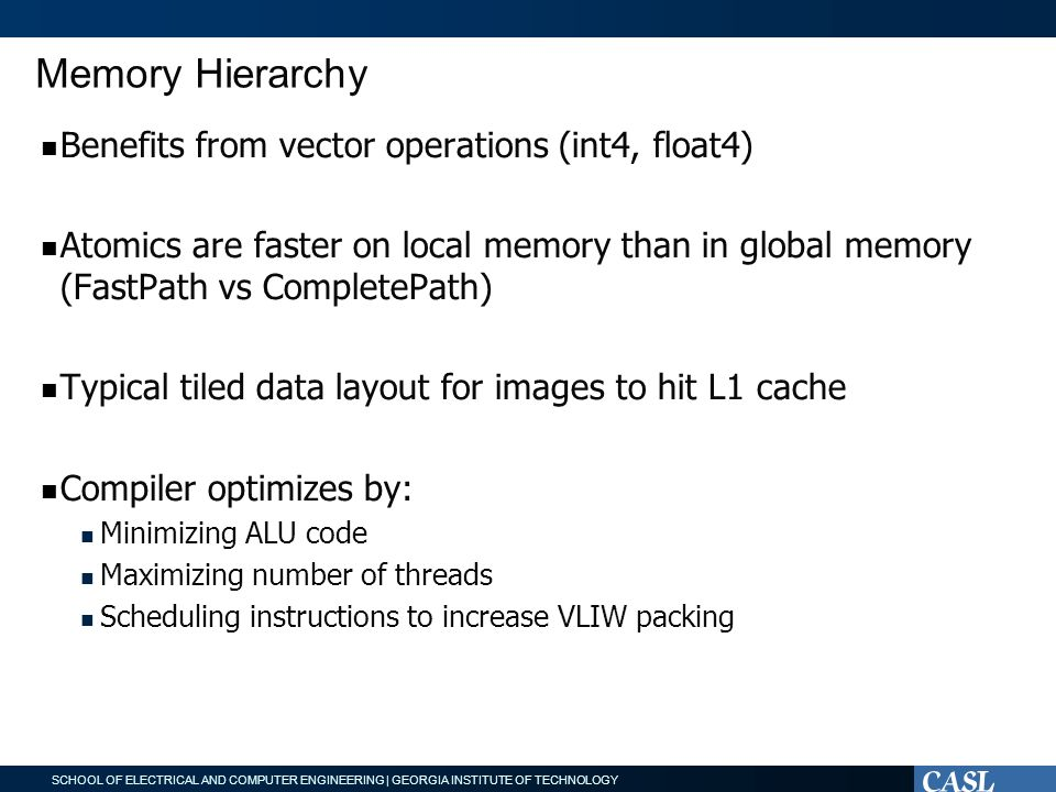 SCHOOL OF ELECTRICAL AND COMPUTER ENGINEERING | GEORGIA INSTITUTE OF TECHNOLOGY Memory Hierarchy Benefits from vector operations (int4, float4) Atomics are faster on local memory than in global memory (FastPath vs CompletePath) Typical tiled data layout for images to hit L1 cache Compiler optimizes by: Minimizing ALU code Maximizing number of threads Scheduling instructions to increase VLIW packing