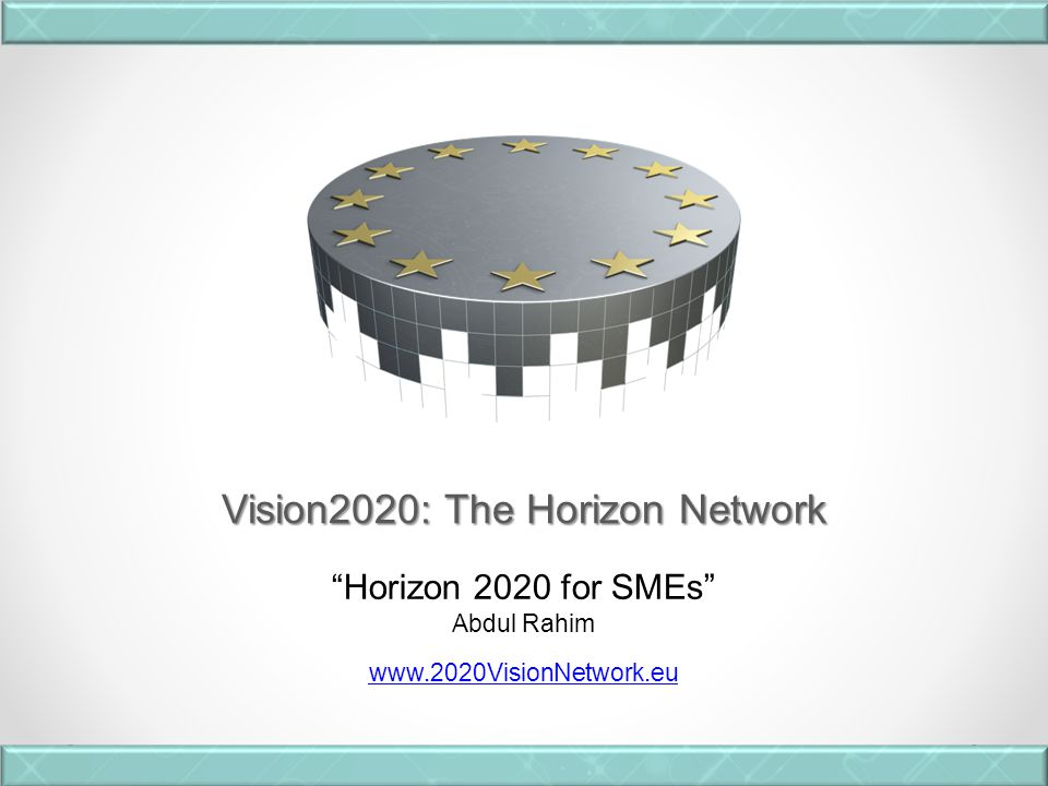 Vision2020: The Horizon Network Horizon 2020 for SMEs Abdul Rahim www.2020VisionNetwork.eu