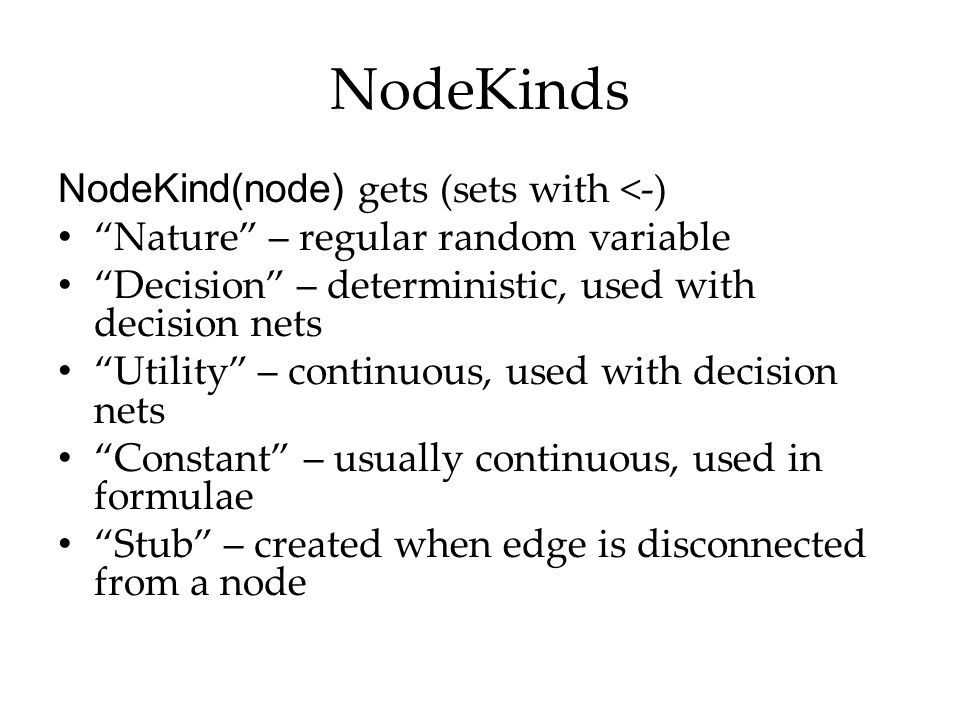 "NodeKinds NodeKind(node) gets (sets with <-) ""Nature"" – regular random variable ""Decision"" – deterministic, used with decision nets ""Utility"" – contin"