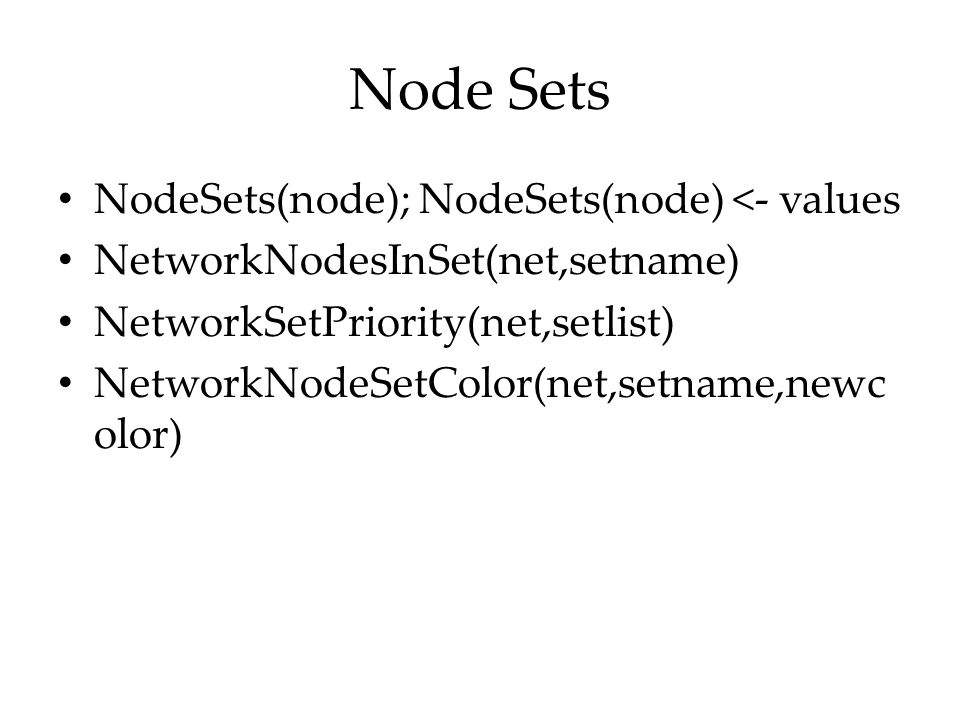 Node Sets NodeSets(node); NodeSets(node) <- values NetworkNodesInSet(net,setname) NetworkSetPriority(net,setlist) NetworkNodeSetColor(net,setname,newc