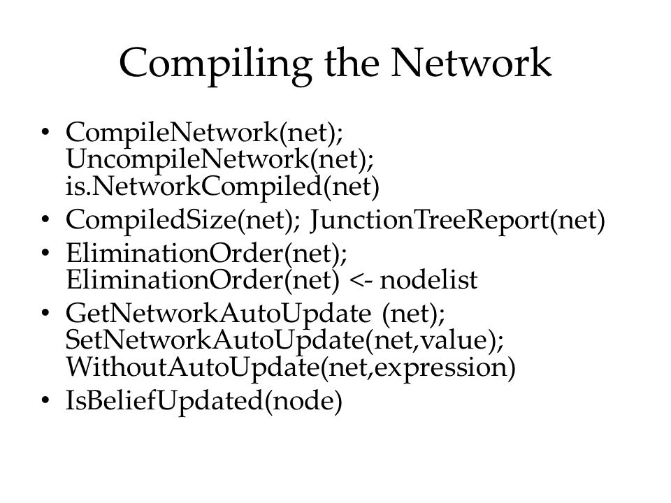 Compiling the Network CompileNetwork(net); UncompileNetwork(net); is.NetworkCompiled(net) CompiledSize(net); JunctionTreeReport(net) EliminationOrder(
