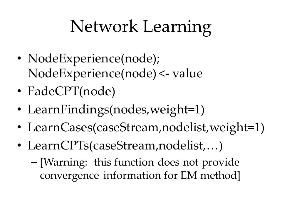 Network Learning NodeExperience(node); NodeExperience(node) <- value FadeCPT(node) LearnFindings(nodes,weight=1) LearnCases(caseStream,nodelist,weight