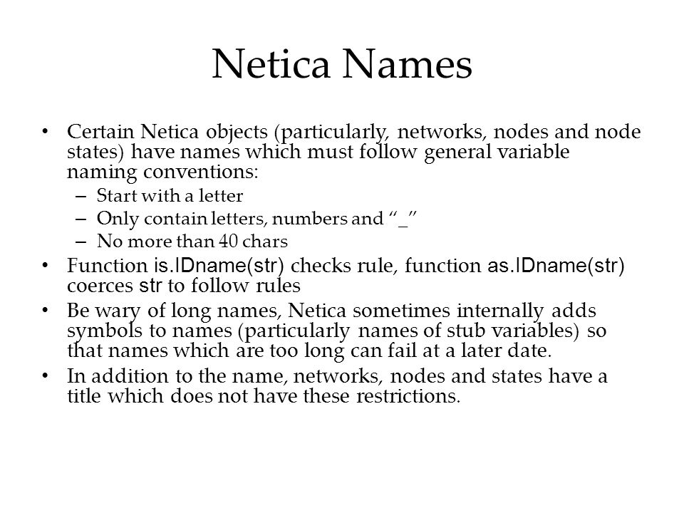 Netica Names Certain Netica objects (particularly, networks, nodes and node states) have names which must follow general variable naming conventions: