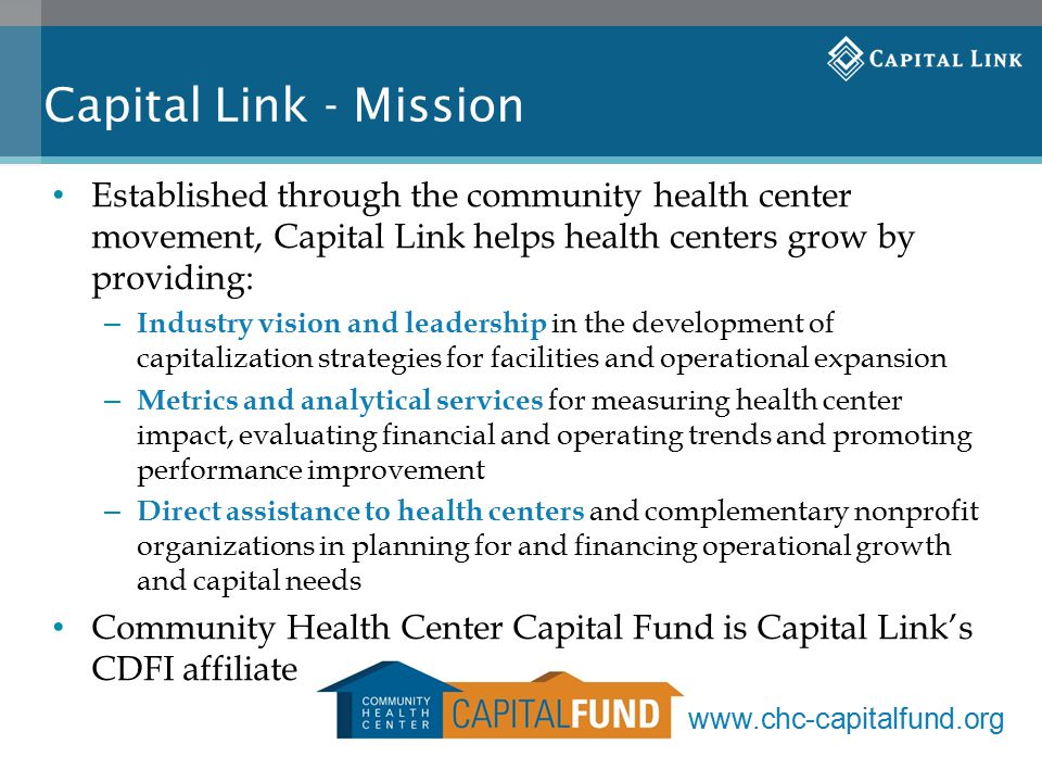 Capital Link - Mission Established through the community health center movement, Capital Link helps health centers grow by providing: – Industry vision and leadership in the development of capitalization strategies for facilities and operational expansion – Metrics and analytical services for measuring health center impact, evaluating financial and operating trends and promoting performance improvement – Direct assistance to health centers and complementary nonprofit organizations in planning for and financing operational growth and capital needs Community Health Center Capital Fund is Capital Link's CDFI affiliate www.chc-capitalfund.org