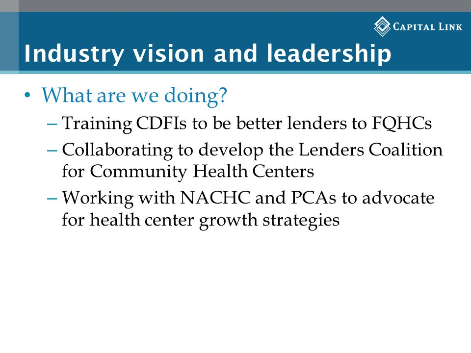 Industry vision and leadership What are we doing? – Training CDFIs to be better lenders to FQHCs – Collaborating to develop the Lenders Coalition for