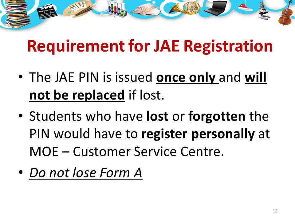 Requirement for JAE Registration The JAE PIN is issued once only and will not be replaced if lost. Students who have lost or forgotten the PIN would h