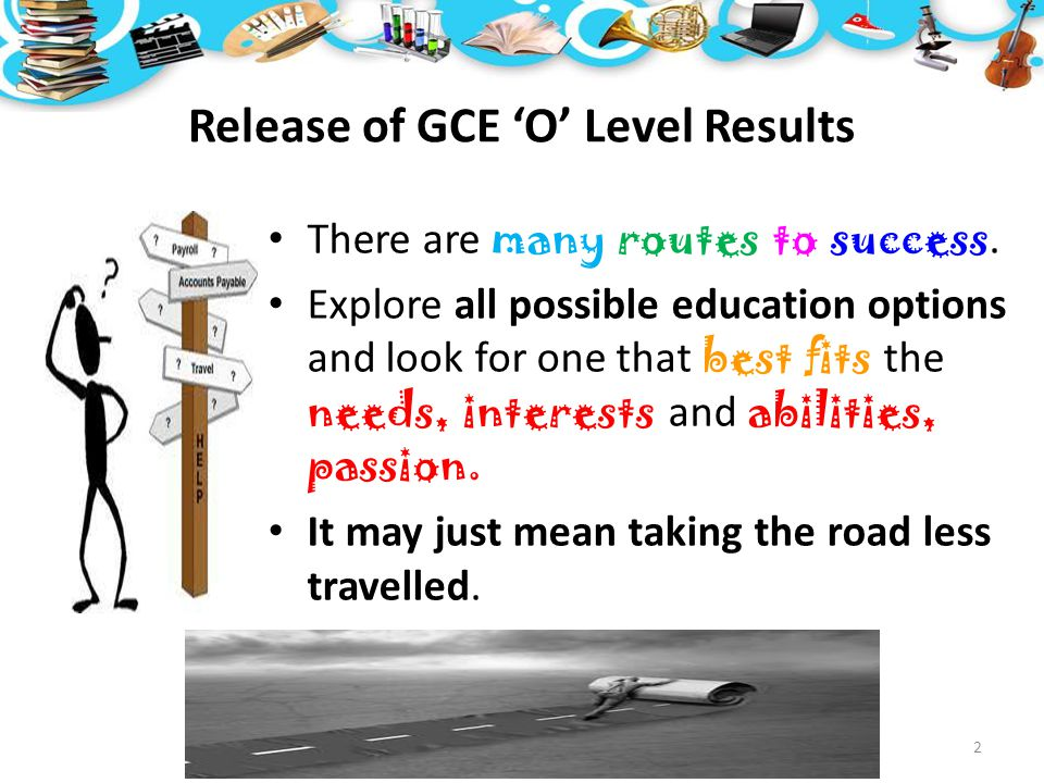 Release of GCE 'O' Level Results 2 There are many routes to success. Explore all possible education options and look for one that best fits the needs,