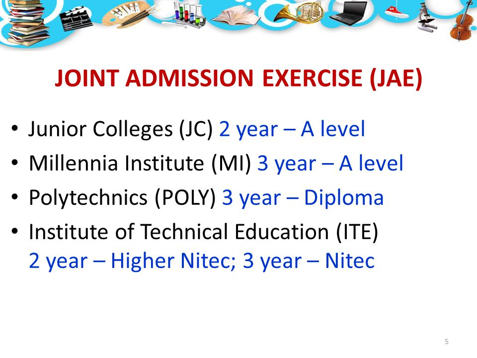 JOINT ADMISSION EXERCISE (JAE) Junior Colleges (JC) 2 year – A level Millennia Institute (MI) 3 year – A level Polytechnics (POLY) 3 year – Diploma In