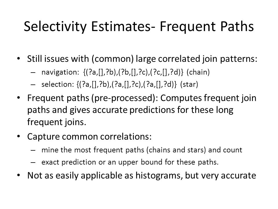 Selectivity Estimates- Frequent Paths Still issues with (common) large correlated join patterns: – navigation: {( a,[], b),( b,[], c),( c,[], d)} (chain) – selection: {( a,[], b),( a,[], c),( a,[], d)} (star) Frequent paths (pre-processed): Computes frequent join paths and gives accurate predictions for these long frequent joins.