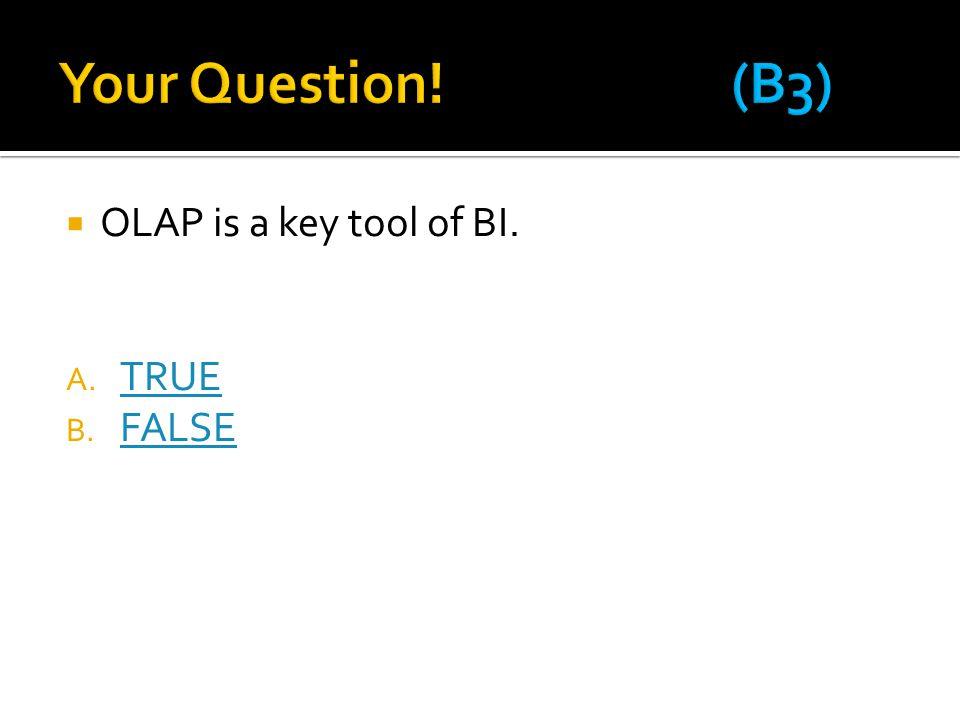  OLAP is a key tool of BI. A. TRUE TRUE B. FALSE FALSE