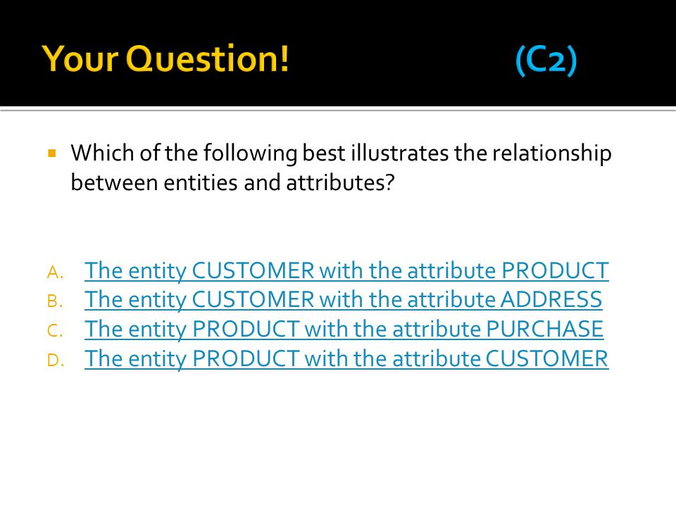  Which of the following best illustrates the relationship between entities and attributes? A. The entity CUSTOMER with the attribute PRODUCT The enti