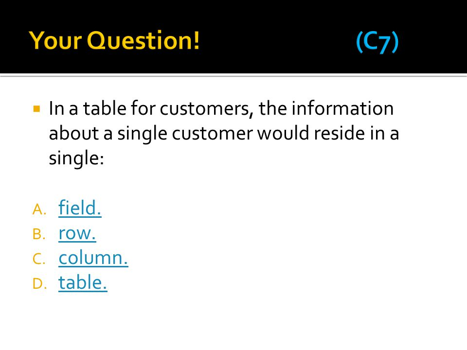  In a table for customers, the information about a single customer would reside in a single: A. field. field. B. row. row. C. column. column. D. tabl