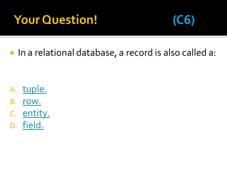  In a relational database, a record is also called a: A. tuple. tuple. B. row. row. C. entity. entity. D. field. field.