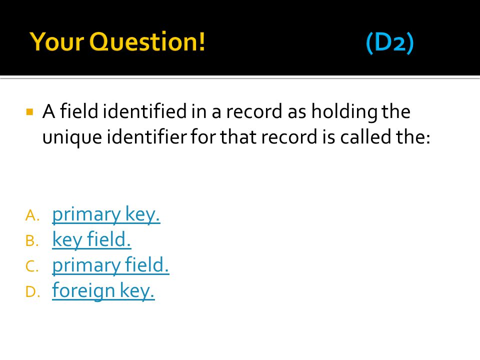  A field identified in a record as holding the unique identifier for that record is called the: A. primary key. primary key. B. key field. key field.