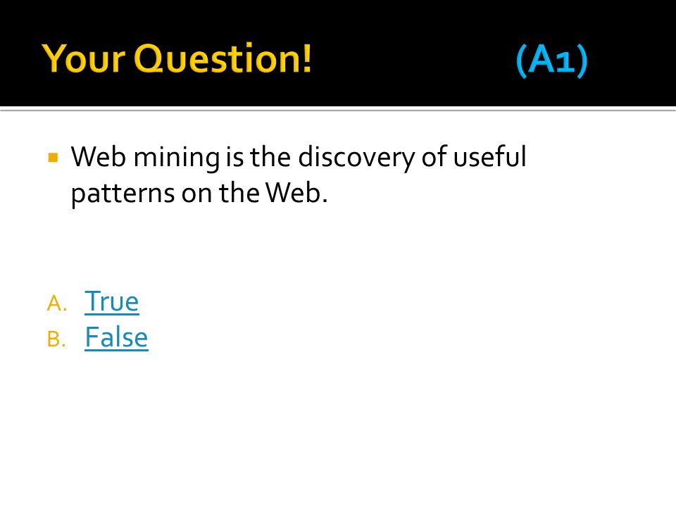  Web mining is the discovery of useful patterns on the Web. A. True True B. False False