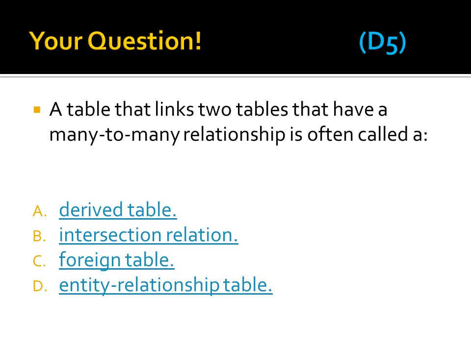  A table that links two tables that have a many-to-many relationship is often called a: A. derived table. derived table. B. intersection relation. in