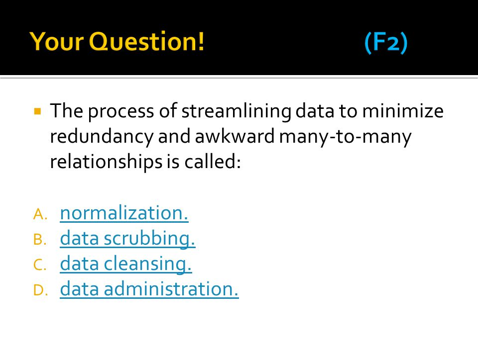  The process of streamlining data to minimize redundancy and awkward many-to-many relationships is called: A. normalization. normalization. B. data s