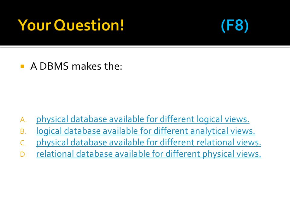  A DBMS makes the: A. physical database available for different logical views. physical database available for different logical views. B. logical da