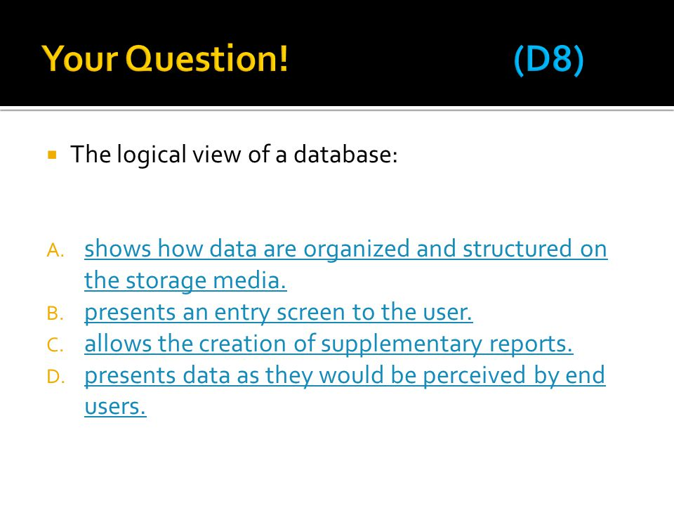  The logical view of a database: A. shows how data are organized and structured on the storage media. shows how data are organized and structured on