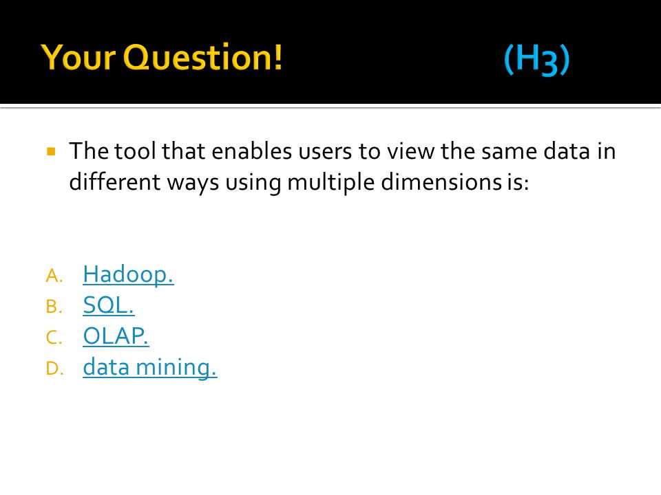  The tool that enables users to view the same data in different ways using multiple dimensions is: A. Hadoop. Hadoop. B. SQL. SQL. C. OLAP. OLAP. D.