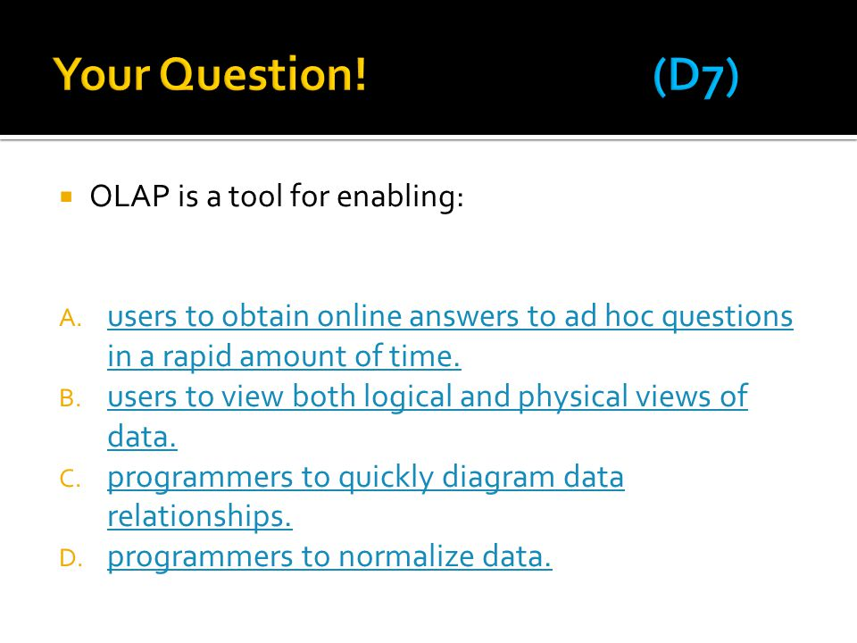  OLAP is a tool for enabling: A. users to obtain online answers to ad hoc questions in a rapid amount of time. users to obtain online answers to ad h