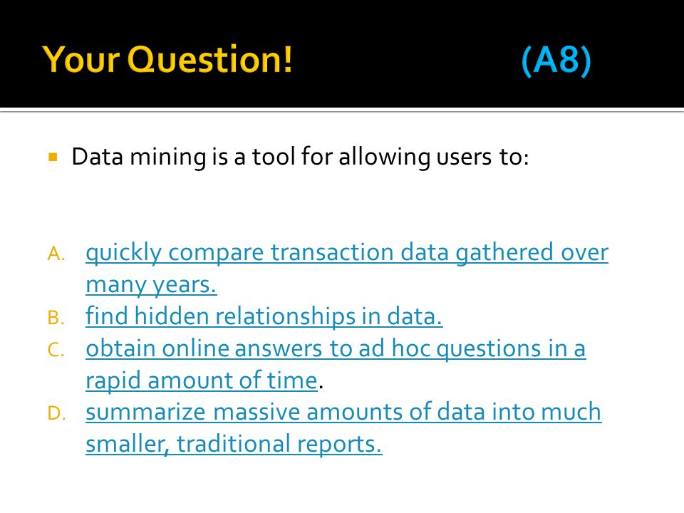  Data mining is a tool for allowing users to: A. quickly compare transaction data gathered over many years. quickly compare transaction data gathered