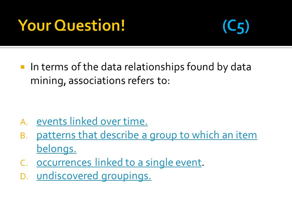  In terms of the data relationships found by data mining, associations refers to: A. events linked over time. events linked over time. B. patterns th