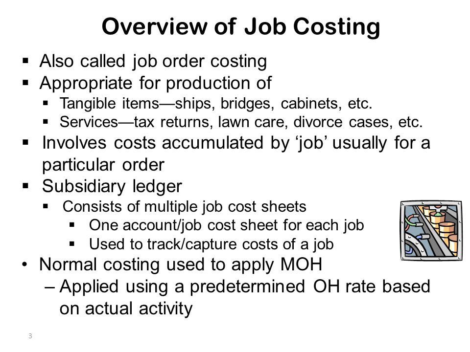 3 Overview of Job Costing  Also called job order costing  Appropriate for production of  Tangible items—ships, bridges, cabinets, etc.