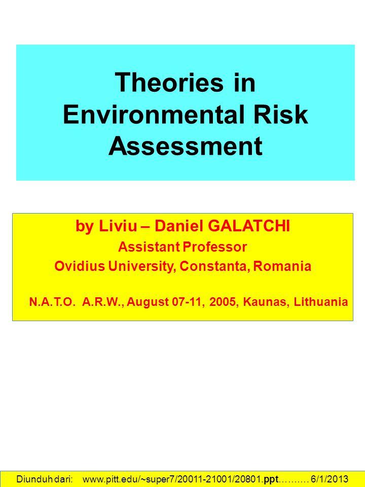 The ories in Environmental Risk Assessment by Liviu – Daniel GALATCHI Assistant Professor Ovidius University, Constanta, Romania N.A.T.O. A.R.W., Augu