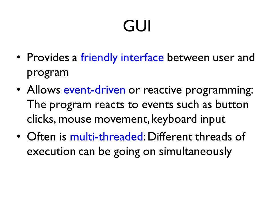 GUI Provides a friendly interface between user and program Allows event-driven or reactive programming: The program reacts to events such as button clicks, mouse movement, keyboard input Often is multi-threaded: Different threads of execution can be going on simultaneously