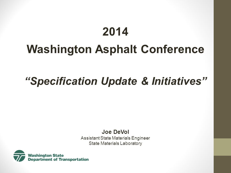 2014 Washington Asphalt Conference Specification Update & Initiatives Joe DeVol Assistant State Materials Engineer State Materials Laboratory