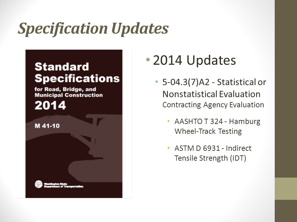 2014 Updates 5-04.3(7)A2 - Statistical or Nonstatistical Evaluation Contracting Agency Evaluation AASHTO T 324 - Hamburg Wheel-Track Testing ASTM D 6931 - Indirect Tensile Strength (IDT) Specification Updates