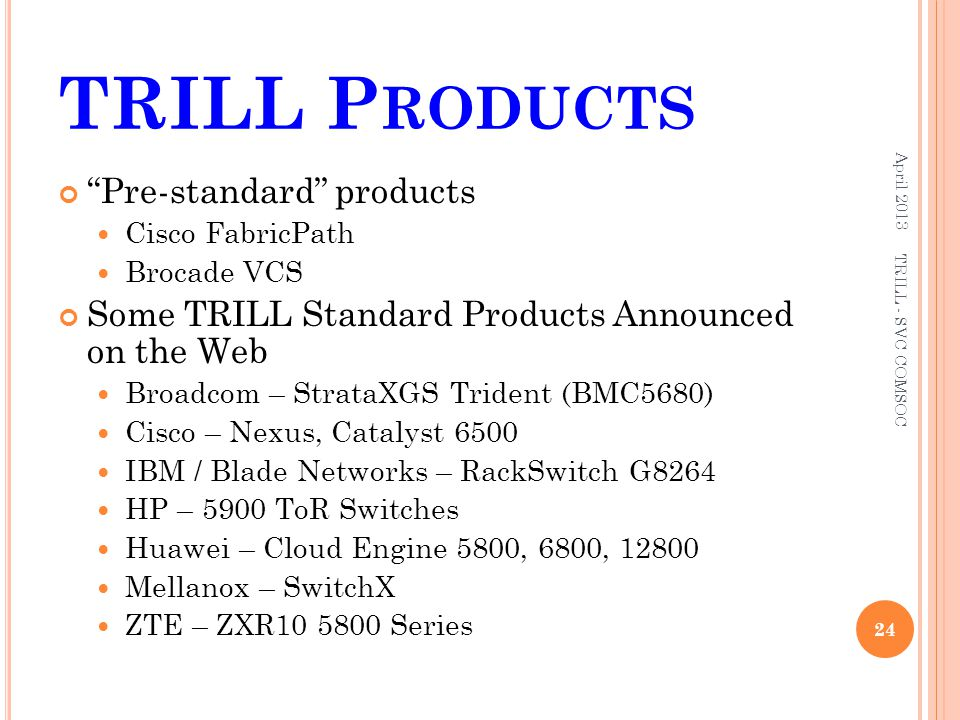 """TRILL P RODUCTS """"Pre-standard"""" products Cisco FabricPath Brocade VCS Some TRILL Standard Products Announced on the Web Broadcom – StrataXGS Trident (B"""